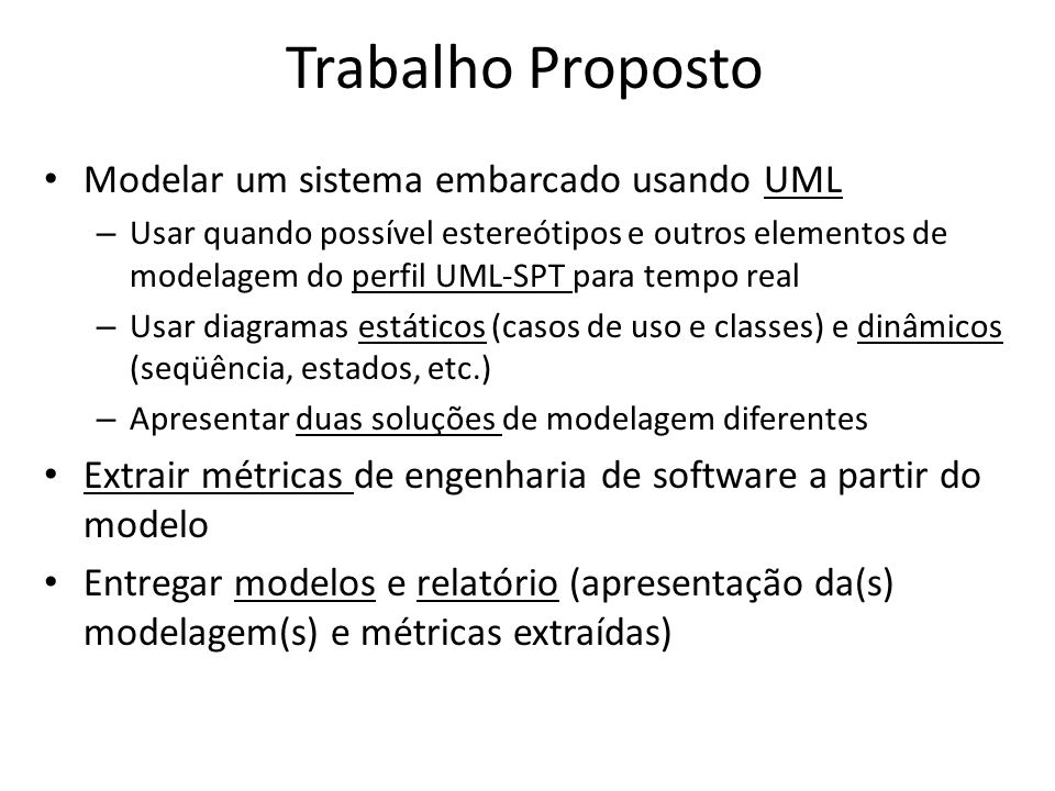 Trabalho Proposto Modelar um sistema embarcado usando UML – Usar quando possível estereótipos e outros elementos de modelagem do perfil UML-SPT para t