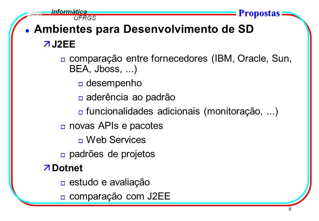 6 Propostas l Ambientes para Desenvolvimento de SD äJ2EE o comparação entre fornecedores (IBM, Oracle, Sun, BEA, Jboss,...) o desempenho o aderência ao padrão o funcionalidades adicionais (monitoração,...) o novas APIs e pacotes o Web Services o padrões de projetos äDotnet o estudo e avaliação o comparação com J2EE