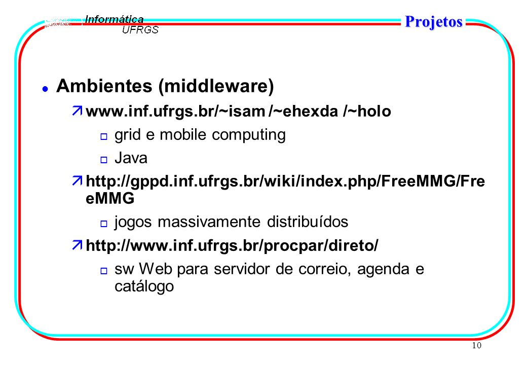 10 Projetos l Ambientes (middleware) äwww.inf.ufrgs.br/~isam /~ehexda /~holo o grid e mobile computing o Java ähttp://gppd.inf.ufrgs.br/wiki/index.php