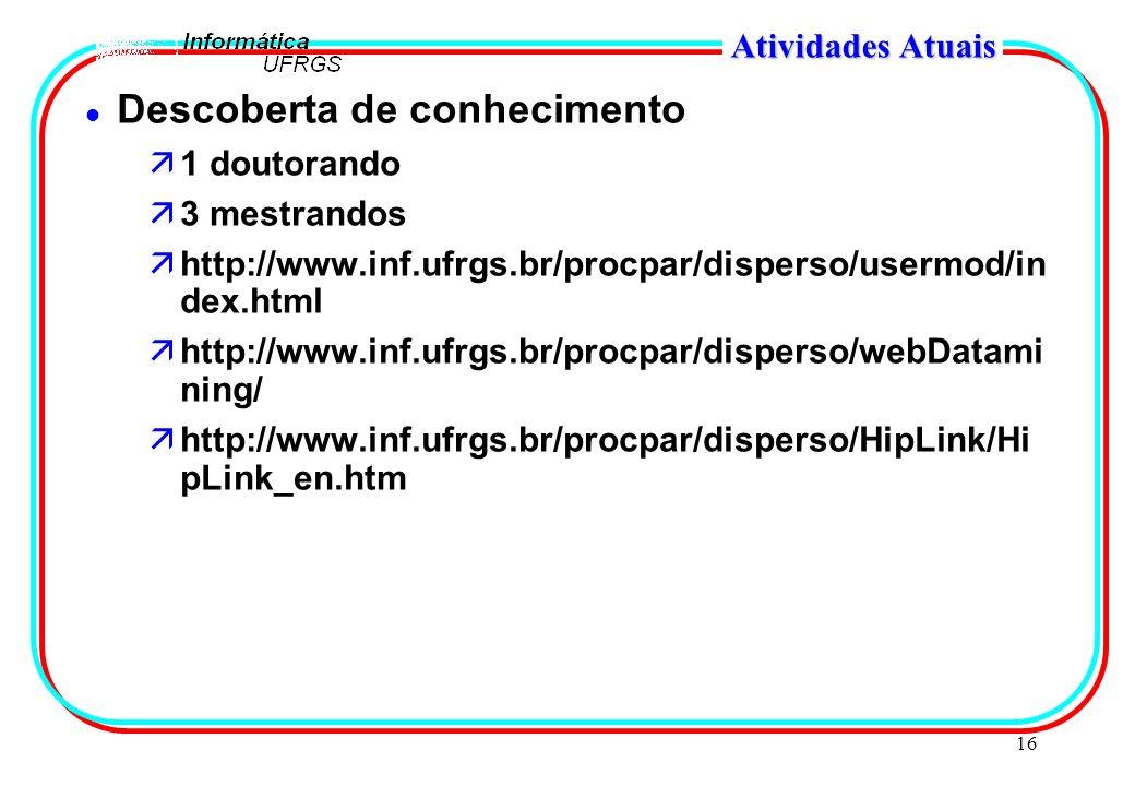 16 Atividades Atuais l Descoberta de conhecimento ä1 doutorando ä3 mestrandos ähttp://www.inf.ufrgs.br/procpar/disperso/usermod/in dex.html ähttp://ww