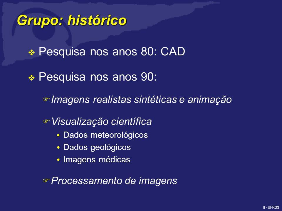 II - UFRGS Pesquisa nos anos 80: CAD Pesquisa nos anos 90: F Imagens realistas sintéticas e animação F Visualização científica Dados meteorológicos Dados geológicos Imagens médicas F Processamento de imagens Grupo: histórico
