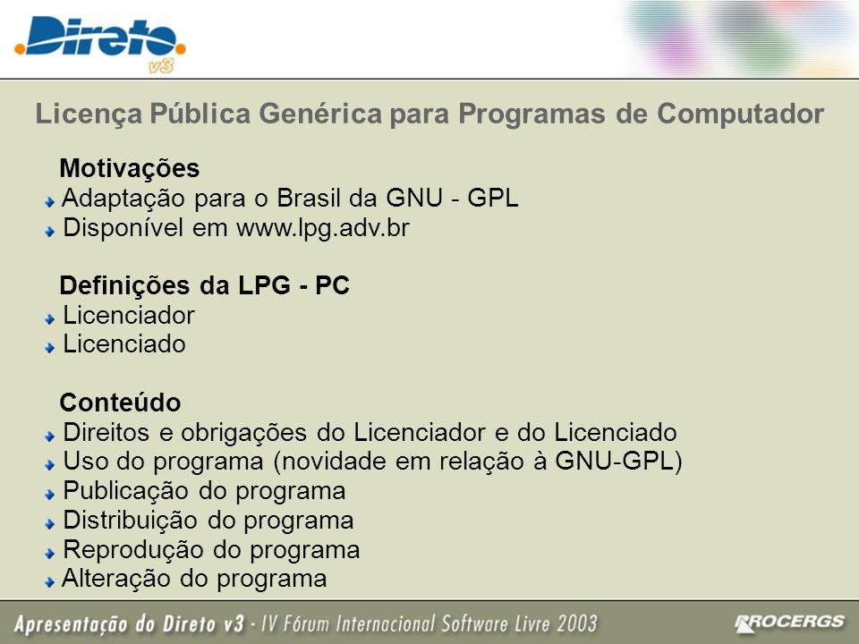 Licença Pública Genérica para Programas de Computador Motivações Adaptação para o Brasil da GNU - GPL Disponível em www.lpg.adv.br Definições da LPG - PC Licenciador Licenciado Conteúdo Direitos e obrigações do Licenciador e do Licenciado Uso do programa (novidade em relação à GNU-GPL) Publicação do programa Distribuição do programa Reprodução do programa Alteração do programa