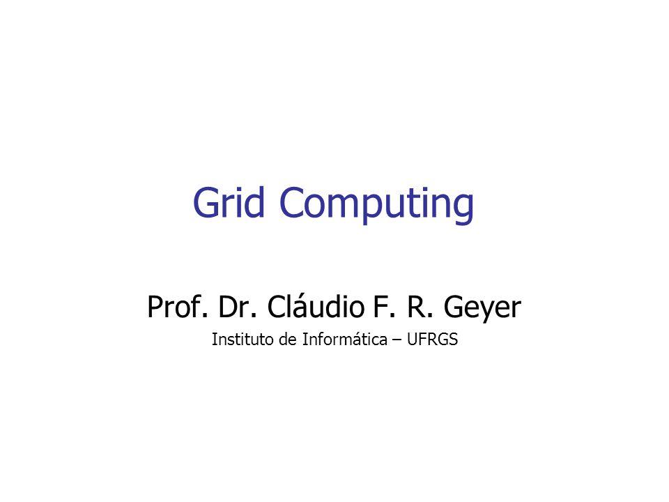 Grid Computing Prof. Dr. Cláudio F. R. Geyer Instituto de Informática – UFRGS