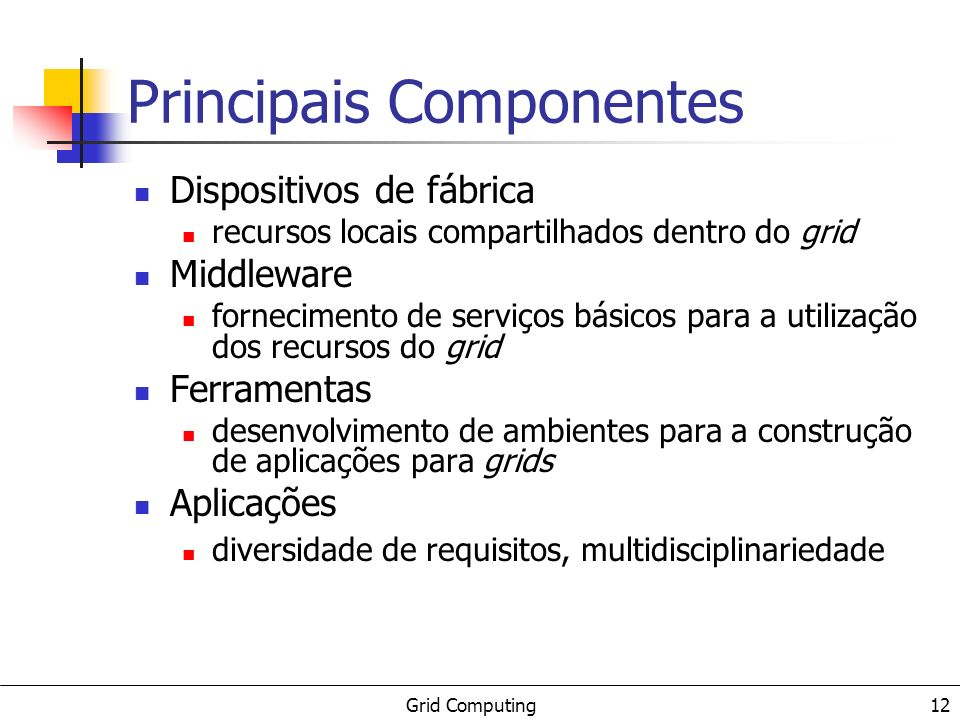 Grid Computing 12 Principais Componentes Dispositivos de fábrica recursos locais compartilhados dentro do grid Middleware fornecimento de serviços bás