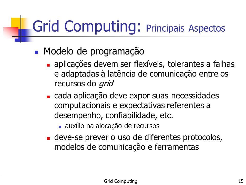 Grid Computing 15 Grid Computing: Principais Aspectos Modelo de programação aplicações devem ser flexíveis, tolerantes a falhas e adaptadas à latência de comunicação entre os recursos do grid cada aplicação deve expor suas necessidades computacionais e expectativas referentes a desempenho, confiabilidade, etc.