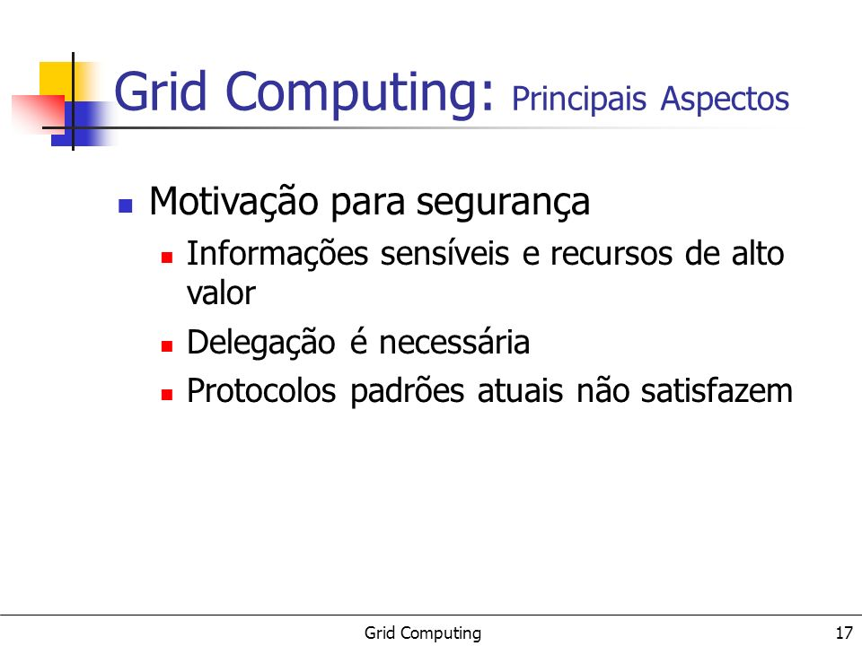 Grid Computing 17 Motivação para segurança Informações sensíveis e recursos de alto valor Delegação é necessária Protocolos padrões atuais não satisfa
