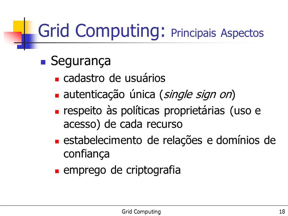 Grid Computing 18 Grid Computing: Principais Aspectos Segurança cadastro de usuários autenticação única (single sign on) respeito às políticas proprietárias (uso e acesso) de cada recurso estabelecimento de relações e domínios de confiança emprego de criptografia