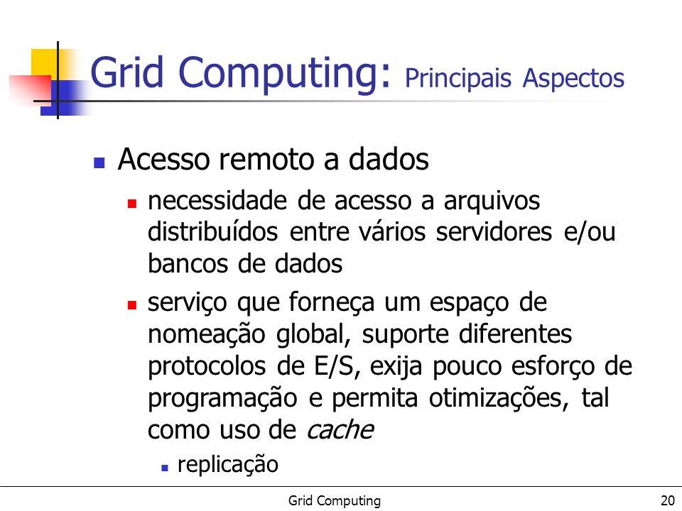 Grid Computing 20 Acesso remoto a dados necessidade de acesso a arquivos distribuídos entre vários servidores e/ou bancos de dados serviço que forneça um espaço de nomeação global, suporte diferentes protocolos de E/S, exija pouco esforço de programação e permita otimizações, tal como uso de cache replicação Grid Computing: Principais Aspectos