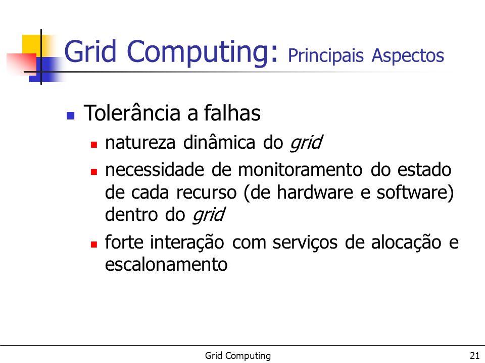 Grid Computing 21 Tolerância a falhas natureza dinâmica do grid necessidade de monitoramento do estado de cada recurso (de hardware e software) dentro do grid forte interação com serviços de alocação e escalonamento Grid Computing: Principais Aspectos