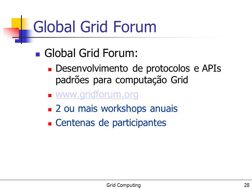 Grid Computing 28 Global Grid Forum Global Grid Forum: Desenvolvimento de protocolos e APIs padrões para computação Grid www.gridforum.org 2 ou mais workshops anuais Centenas de participantes