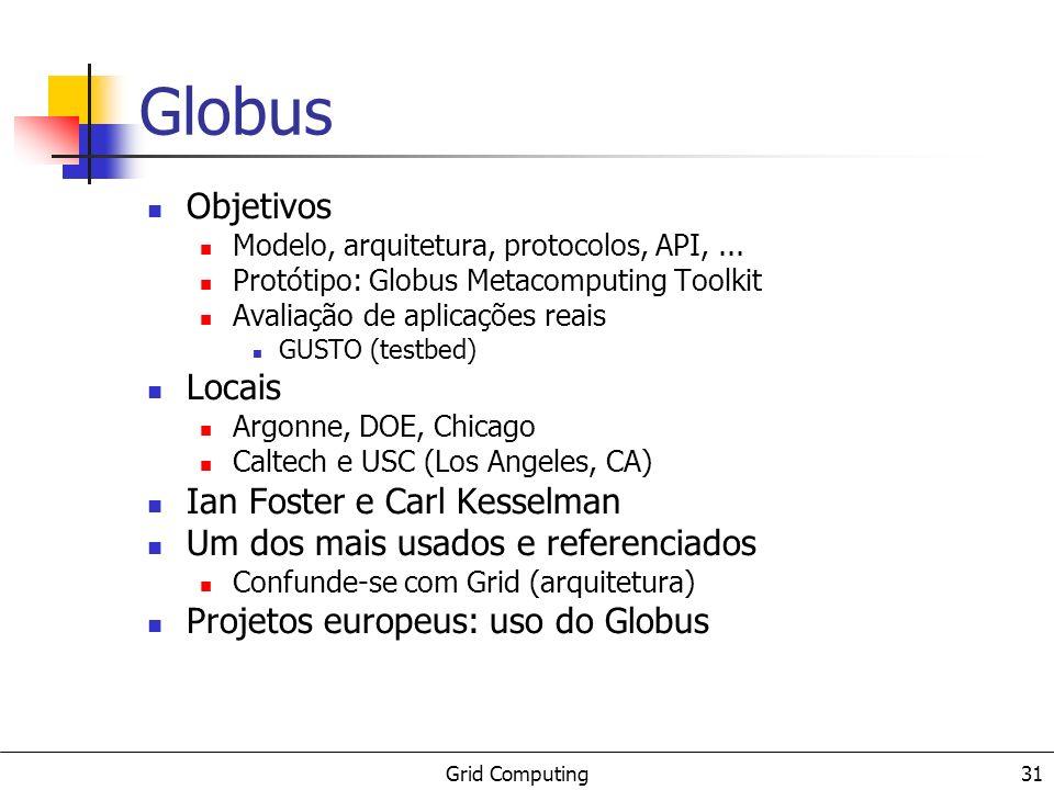 Grid Computing 31 Globus Objetivos Modelo, arquitetura, protocolos, API,... Protótipo: Globus Metacomputing Toolkit Avaliação de aplicações reais GUST