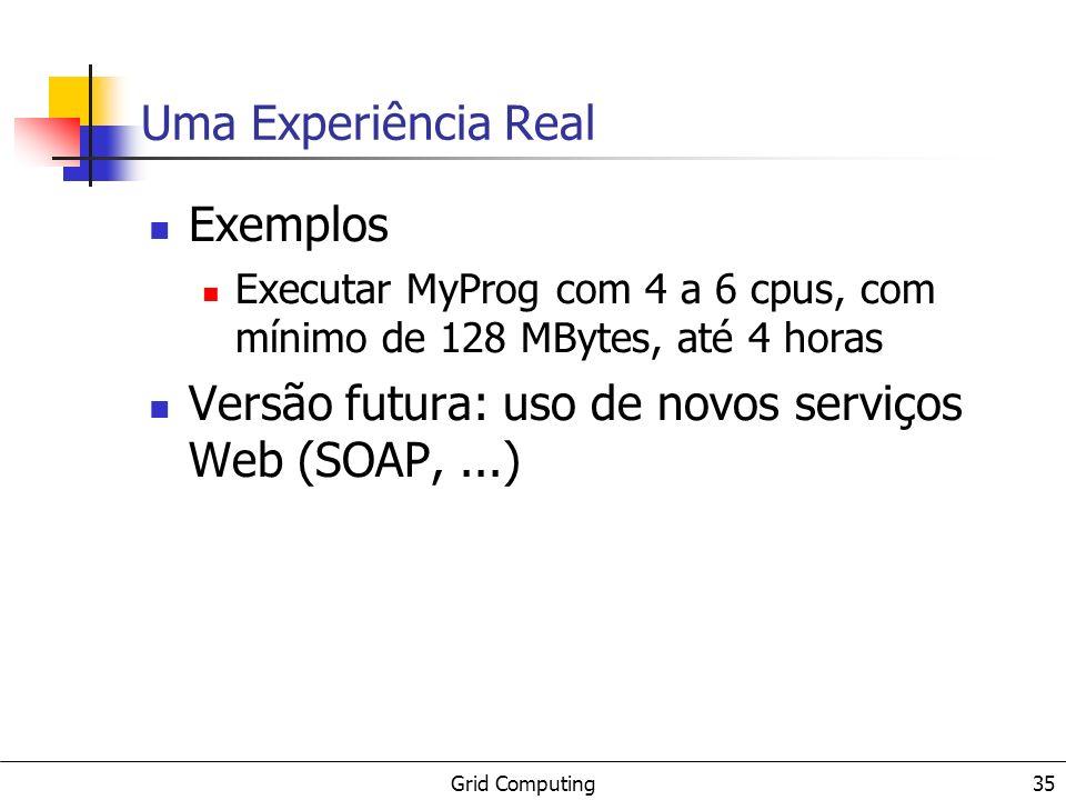 Grid Computing 35 Uma Experiência Real Exemplos Executar MyProg com 4 a 6 cpus, com mínimo de 128 MBytes, até 4 horas Versão futura: uso de novos serviços Web (SOAP,...)