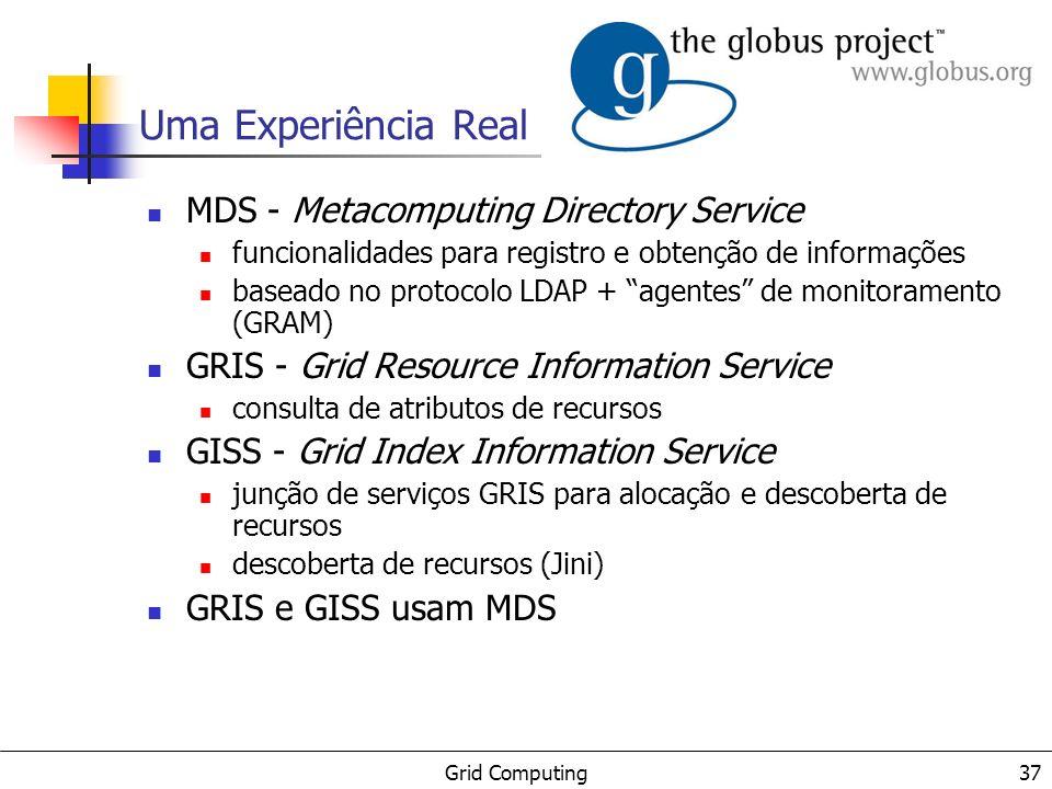 Grid Computing 37 Uma Experiência Real MDS - Metacomputing Directory Service funcionalidades para registro e obtenção de informações baseado no protoc