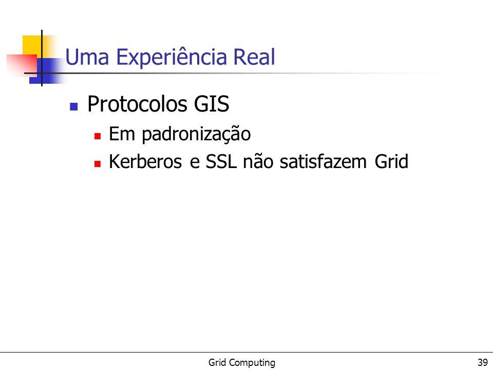 Grid Computing 39 Uma Experiência Real Protocolos GIS Em padronização Kerberos e SSL não satisfazem Grid