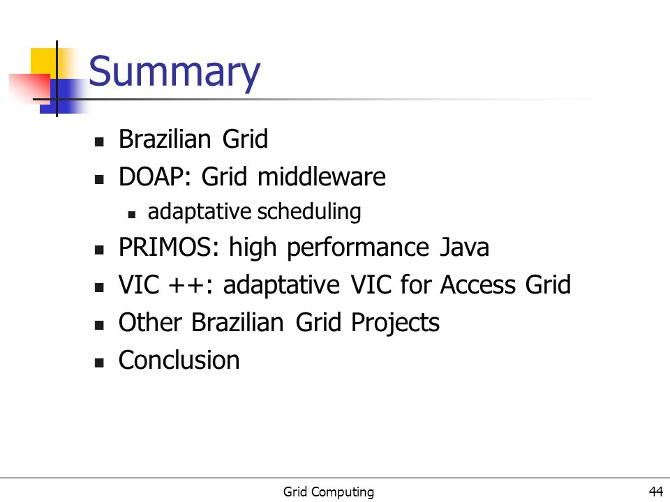 Grid Computing 44 Summary Brazilian Grid DOAP: Grid middleware adaptative scheduling PRIMOS: high performance Java VIC ++: adaptative VIC for Access Grid Other Brazilian Grid Projects Conclusion
