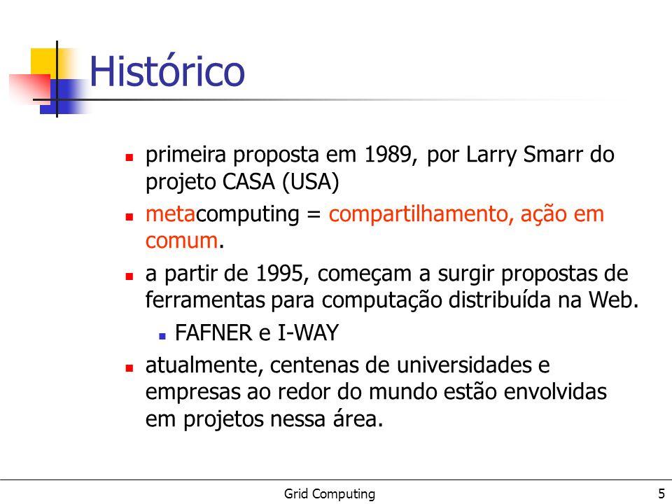 Grid Computing 5 Histórico primeira proposta em 1989, por Larry Smarr do projeto CASA (USA) metacomputing = compartilhamento, ação em comum. a partir