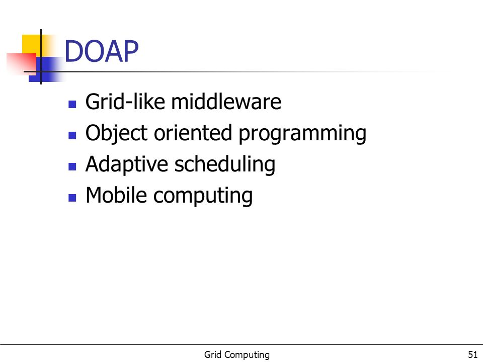 Grid Computing 51 DOAP Grid-like middleware Object oriented programming Adaptive scheduling Mobile computing