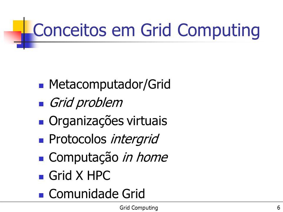 Grid Computing 6 Conceitos em Grid Computing Metacomputador/Grid Grid problem Organizações virtuais Protocolos intergrid Computação in home Grid X HPC Comunidade Grid