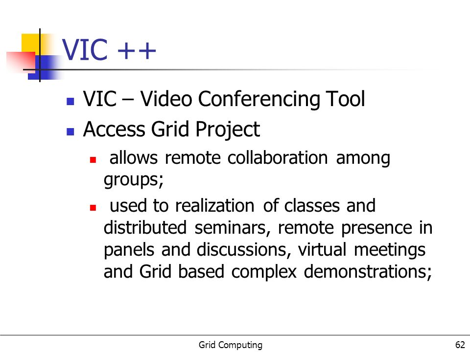 Grid Computing 62 VIC ++ VIC – Video Conferencing Tool Access Grid Project allows remote collaboration among groups; used to realization of classes and distributed seminars, remote presence in panels and discussions, virtual meetings and Grid based complex demonstrations;