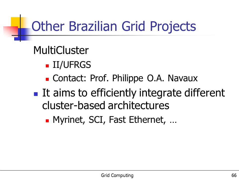 Grid Computing 66 Other Brazilian Grid Projects MultiCluster II/UFRGS Contact: Prof.