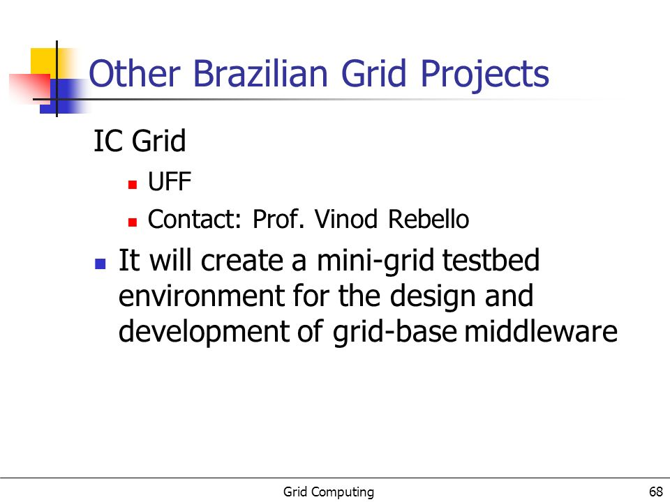 Grid Computing 68 Other Brazilian Grid Projects IC Grid UFF Contact: Prof.