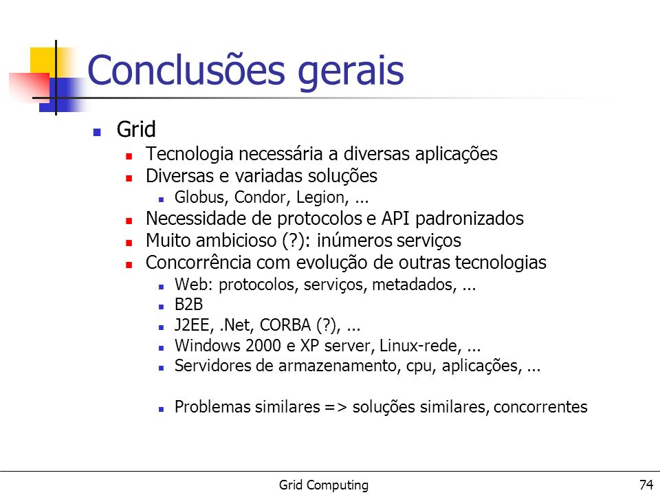 Grid Computing 74 Conclusões gerais Grid Tecnologia necessária a diversas aplicações Diversas e variadas soluções Globus, Condor, Legion,... Necessida