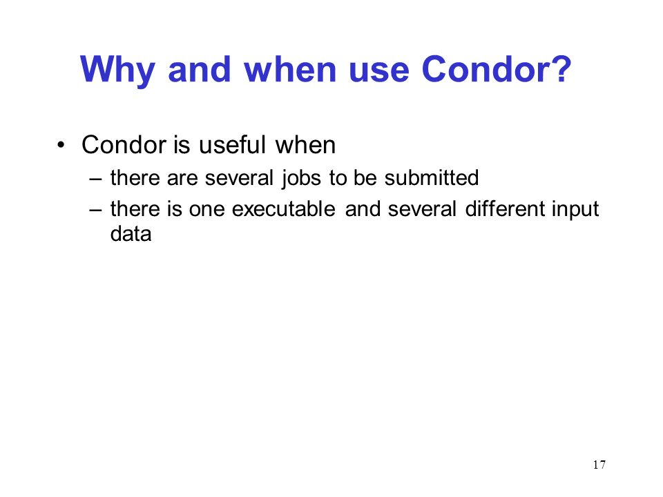 17 Why and when use Condor? Condor is useful when –there are several jobs to be submitted –there is one executable and several different input data