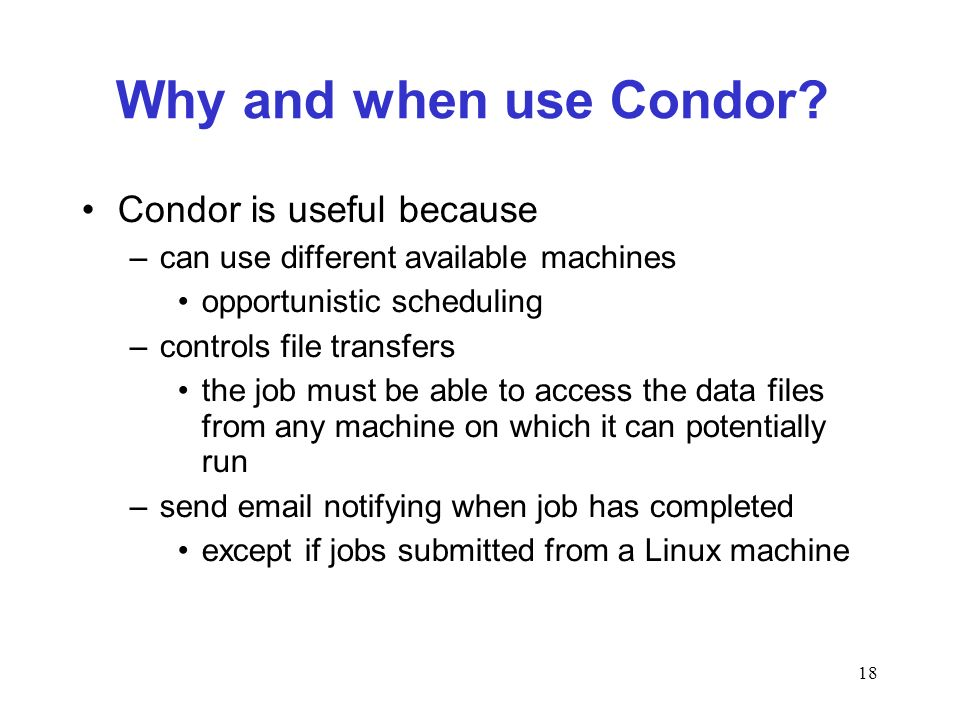 18 Why and when use Condor? Condor is useful because –can use different available machines opportunistic scheduling –controls file transfers the job m