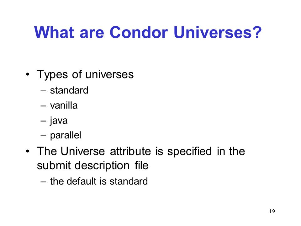 19 What are Condor Universes? Types of universes –standard –vanilla –java –parallel The Universe attribute is specified in the submit description file