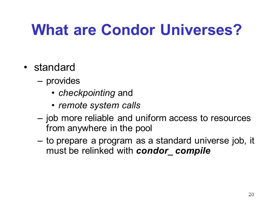 20 What are Condor Universes? standard –provides checkpointing and remote system calls –job more reliable and uniform access to resources from anywher