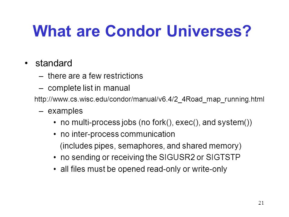 21 What are Condor Universes? standard –there are a few restrictions –complete list in manual http://www.cs.wisc.edu/condor/manual/v6.4/2_4Road_map_ru