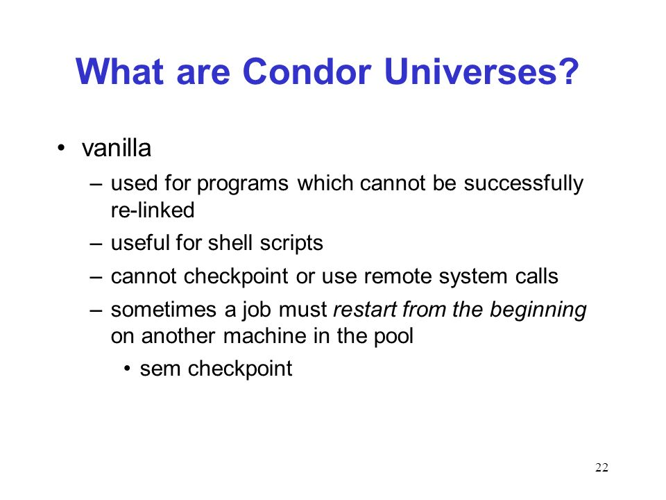22 What are Condor Universes? vanilla –used for programs which cannot be successfully re-linked –useful for shell scripts –cannot checkpoint or use re