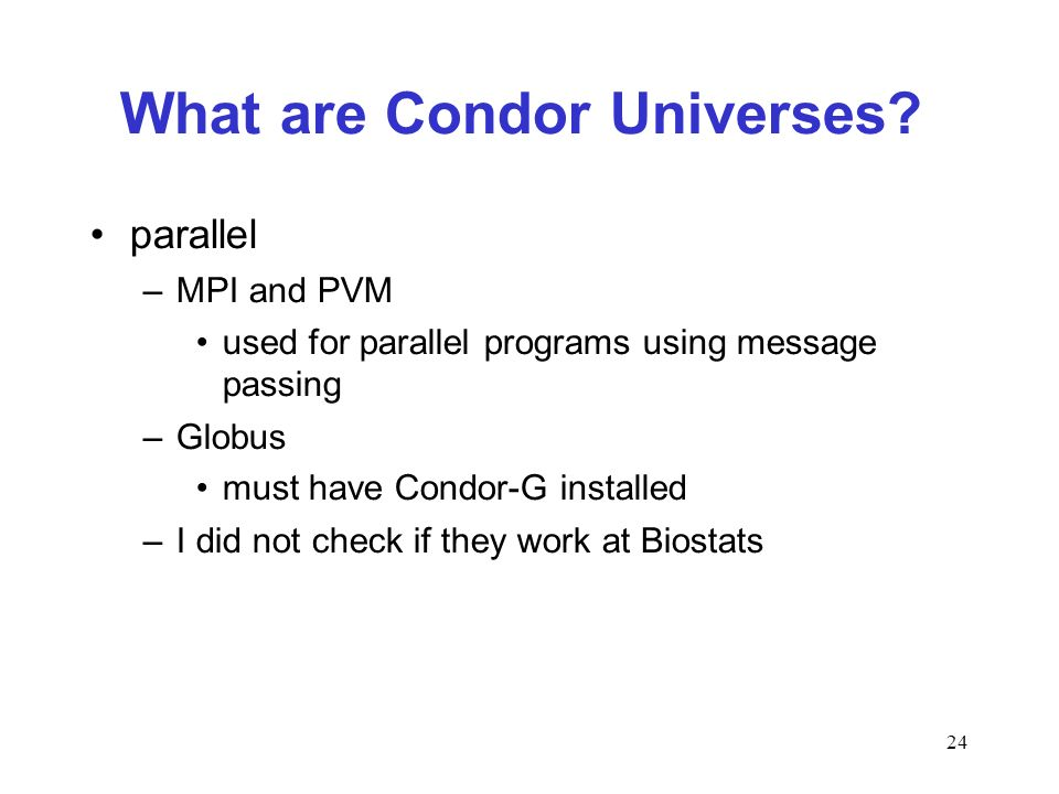 24 What are Condor Universes? parallel –MPI and PVM used for parallel programs using message passing –Globus must have Condor-G installed –I did not c