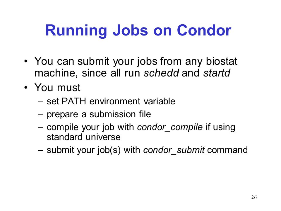 26 Running Jobs on Condor You can submit your jobs from any biostat machine, since all run schedd and startd You must –set PATH environment variable –prepare a submission file –compile your job with condor_compile if using standard universe –submit your job(s) with condor_submit command