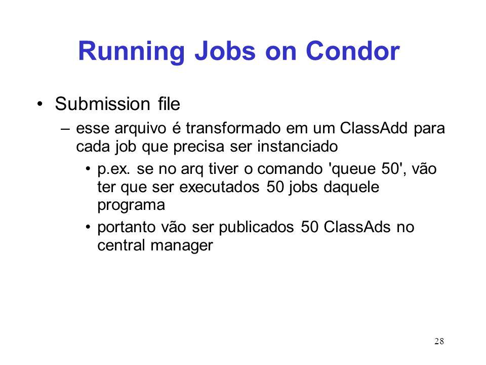 28 Running Jobs on Condor Submission file –esse arquivo é transformado em um ClassAdd para cada job que precisa ser instanciado p.ex. se no arq tiver
