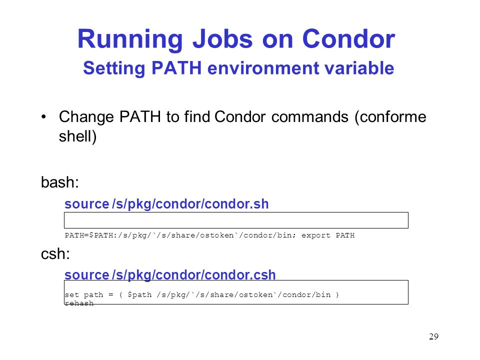 29 Running Jobs on Condor Setting PATH environment variable Change PATH to find Condor commands (conforme shell) bash: source /s/pkg/condor/condor.sh