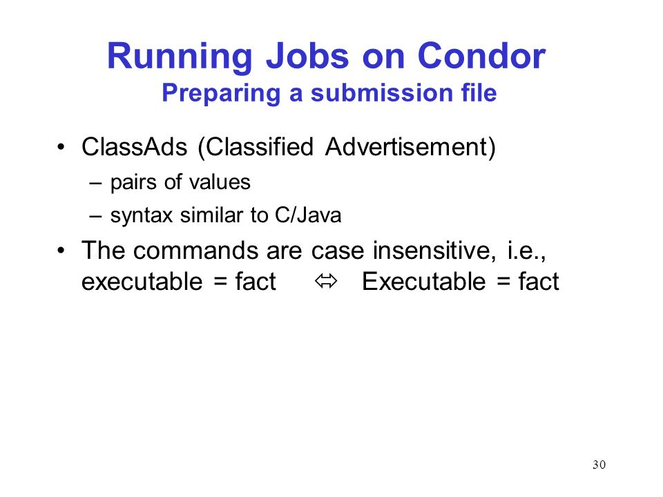 30 Running Jobs on Condor Preparing a submission file ClassAds (Classified Advertisement) –pairs of values –syntax similar to C/Java The commands are case insensitive, i.e., executable = fact Executable = fact