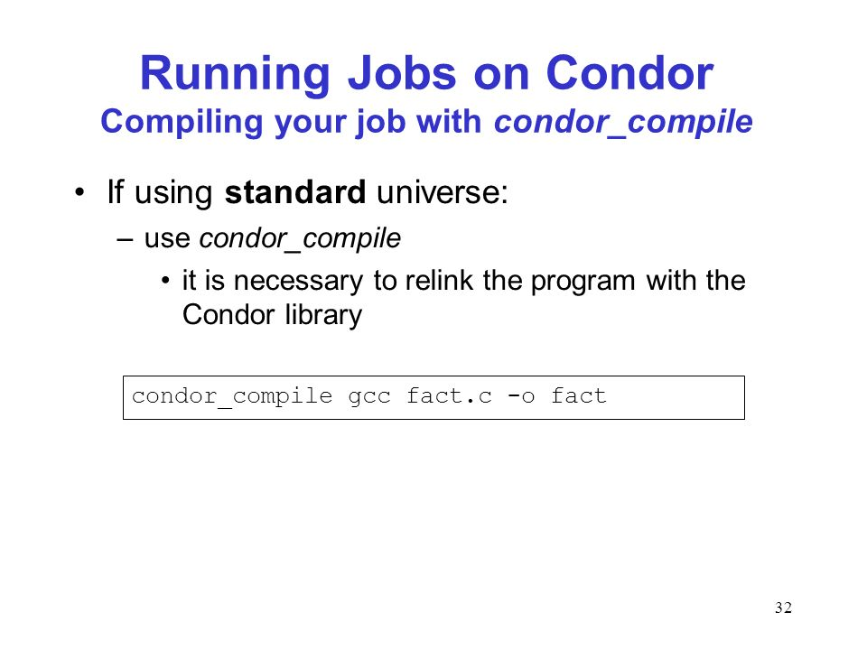 32 Running Jobs on Condor Compiling your job with condor_compile If using standard universe: –use condor_compile it is necessary to relink the program with the Condor library condor_compile gcc fact.c -o fact