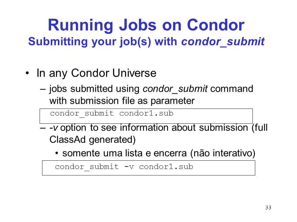 33 Running Jobs on Condor Submitting your job(s) with condor_submit In any Condor Universe –jobs submitted using condor_submit command with submission
