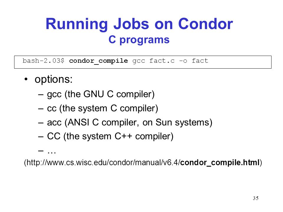 35 Running Jobs on Condor C programs options: –gcc (the GNU C compiler) –cc (the system C compiler) –acc (ANSI C compiler, on Sun systems) –CC (the sy