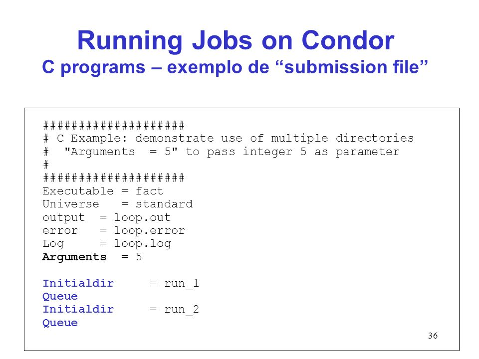 36 Running Jobs on Condor C programs – exemplo de submission file #################### # C Example: demonstrate use of multiple directories # Arguments = 5 to pass integer 5 as parameter # #################### Executable = fact Universe = standard output = loop.out error = loop.error Log = loop.log Arguments = 5 Initialdir = run_1 Queue Initialdir = run_2 Queue