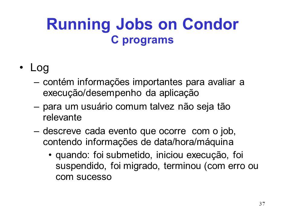 37 Running Jobs on Condor C programs Log –contém informações importantes para avaliar a execução/desempenho da aplicação –para um usuário comum talvez