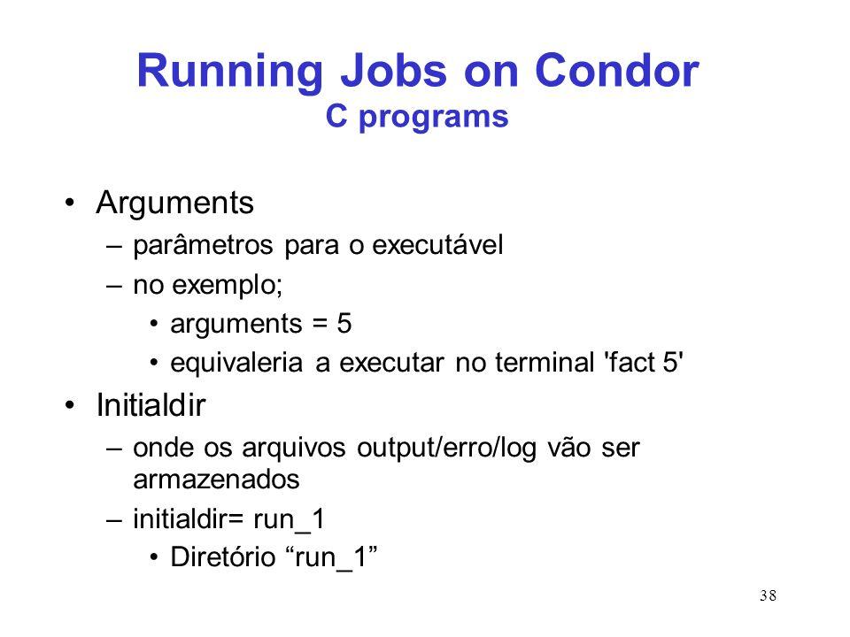 38 Running Jobs on Condor C programs Arguments –parâmetros para o executável –no exemplo; arguments = 5 equivaleria a executar no terminal 'fact 5' In