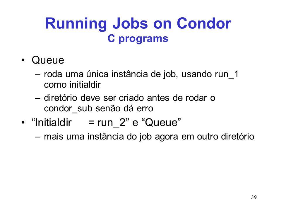 39 Running Jobs on Condor C programs Queue –roda uma única instância de job, usando run_1 como initialdir –diretório deve ser criado antes de rodar o