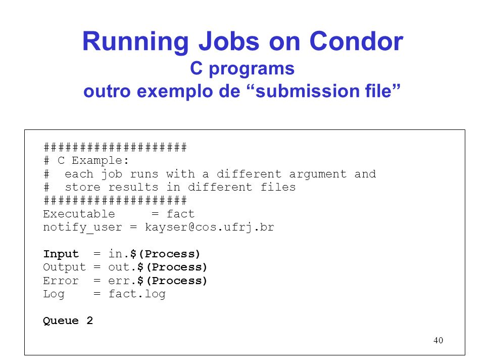 40 Running Jobs on Condor C programs outro exemplo de submission file #################### # C Example: # each job runs with a different argument and