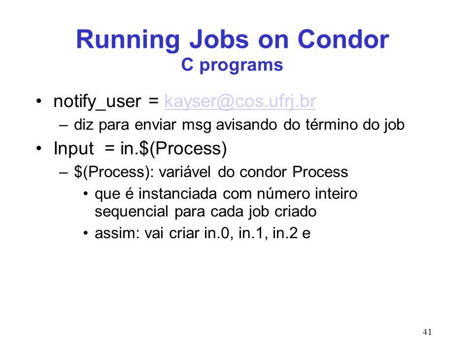 41 Running Jobs on Condor C programs notify_user = kayser@cos.ufrj.brkayser@cos.ufrj.br –diz para enviar msg avisando do término do job Input = in.$(P