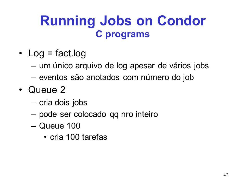 42 Running Jobs on Condor C programs Log = fact.log –um único arquivo de log apesar de vários jobs –eventos são anotados com número do job Queue 2 –cr