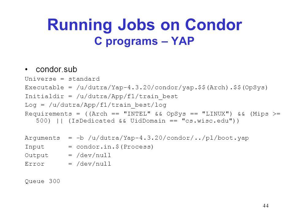 44 Running Jobs on Condor C programs – YAP condor.sub Universe = standard Executable = /u/dutra/Yap-4.3.20/condor/yap.$$(Arch).$$(OpSys) Initialdir =