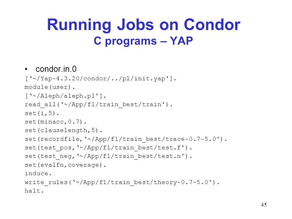 45 Running Jobs on Condor C programs – YAP condor.in.0 [~/Yap-4.3.20/condor/../pl/init.yap']. module(user). [~/Aleph/aleph.pl']. read_all(~/App/f1/tra
