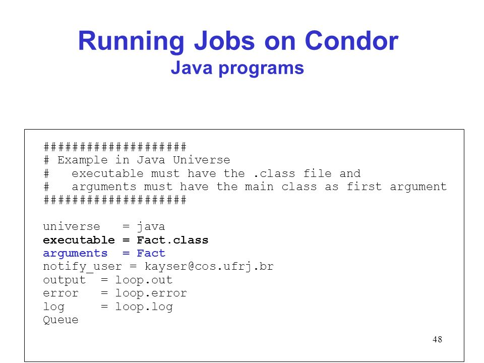 48 Running Jobs on Condor Java programs #################### # Example in Java Universe # executable must have the.class file and # arguments must hav